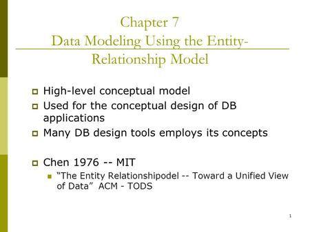 "1  High-level conceptual model  Used for the conceptual design of DB applications  Many DB design tools employs its concepts  Chen 1976 -- MIT ""The."