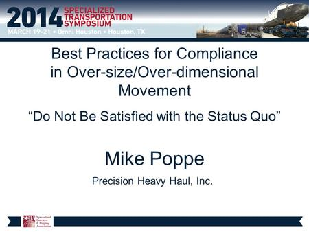 "Best Practices for Compliance in Over-size/Over-dimensional Movement ""Do Not Be Satisfied with the Status Quo"" Mike Poppe Precision Heavy Haul, Inc."