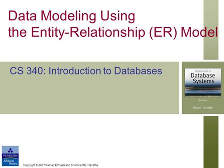 Copyright © 2007 Ramez Elmasri and Shamkant B. Navathe Data Modeling Using the Entity-Relationship (ER) Model CS 340: Introduction to Databases.