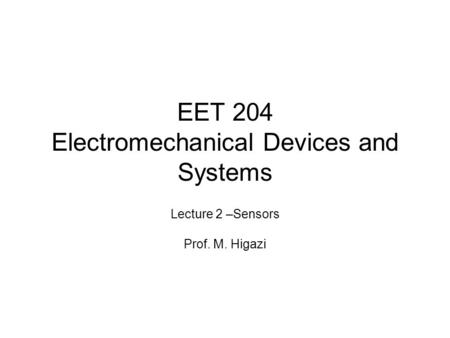 EET 204 Electromechanical Devices <strong>and</strong> Systems Lecture 2 –Sensors Prof. M. Higazi.