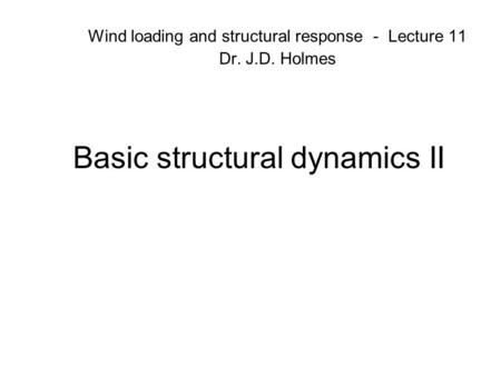 Basic structural dynamics II Wind loading and structural response - Lecture 11 Dr. J.D. Holmes.