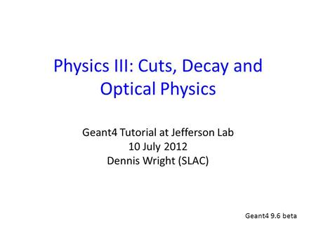 Physics III: Cuts, Decay and Optical Physics Geant4 Tutorial at Jefferson Lab 10 July 2012 Dennis Wright (SLAC) Geant4 9.6 beta.