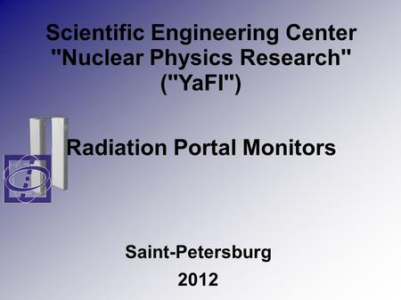 Scientific Engineering Center ''Nuclear Physics Research'' (''YaFI'') Radiation Portal Monitors Saint-Petersburg 2012.