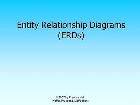© 2007 by Prentice Hall (Hoffer, Prescott & McFadden) 1 Entity Relationship Diagrams (ERDs)