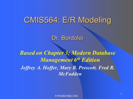 1 © Prentice Hall, 2002 CMIS564: E/R Modeling Dr. Bordoloi Based on Chapter 3; Modern Database Management 6 th Edition Jeffrey A. Hoffer, Mary B. Prescott,