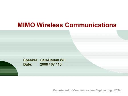 MIMO Wireless Communications Speaker: Sau-Hsuan Wu Date: 2008 / 07 / 15 Department of Communication Engineering, NCTU.