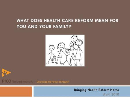 WHAT DOES HEALTH CARE REFORM MEAN FOR YOU AND YOUR FAMILY? Bringing Health Reform Home April 2010.