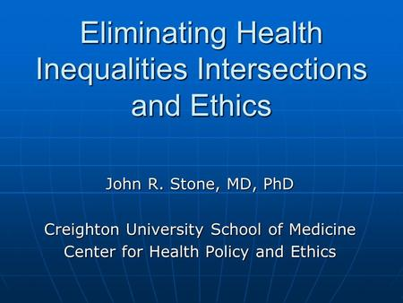 Eliminating Health Inequalities Intersections and Ethics John R. Stone, MD, PhD Creighton University School of Medicine Center for Health Policy and Ethics.