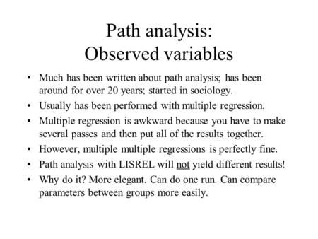Path analysis: Observed variables Much has been written about path analysis; has been around for over 20 years; started in sociology. Usually has been.