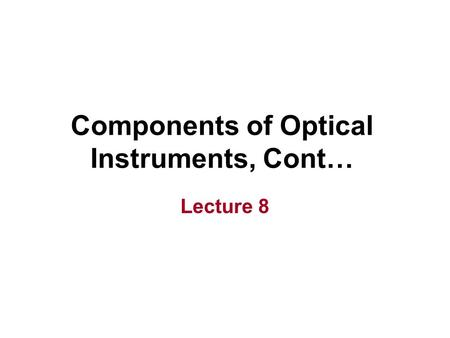Components of Optical Instruments, Cont… Lecture 8.