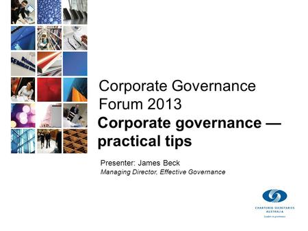 © Effective Governance 2013 Corporate Governance Forum 2013 Corporate governance — practical tips Presenter: James Beck Managing Director, Effective Governance.