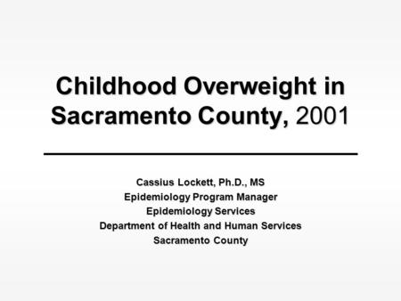 Childhood Overweight in Sacramento County, 2001 Cassius Lockett, Ph.D., MS Epidemiology Program Manager Epidemiology Services Department of Health and.