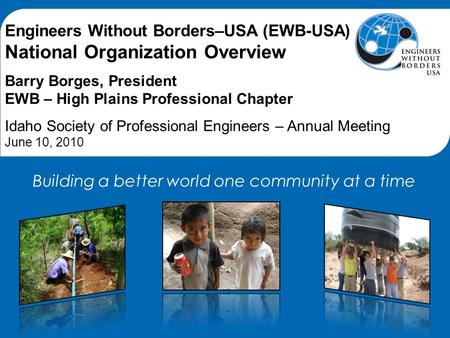 Engineers Without Borders–USA (EWB-USA) National Organization Overview Barry Borges, President EWB – High Plains Professional Chapter Idaho Society of.