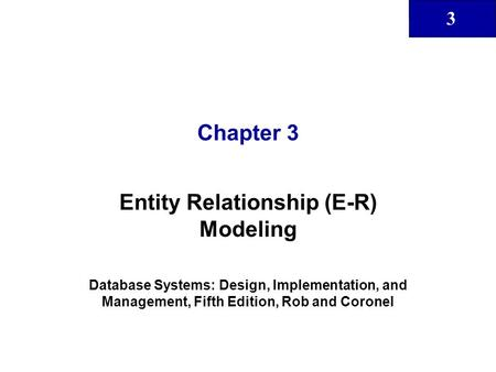 3 Chapter 3 Entity Relationship (E-R) Modeling Database Systems: Design, Implementation, and Management, Fifth Edition, Rob and Coronel.