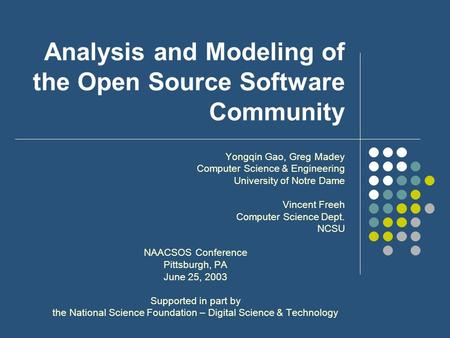Analysis and Modeling of the Open Source Software Community Yongqin Gao, Greg Madey Computer Science & Engineering University of Notre Dame Vincent Freeh.