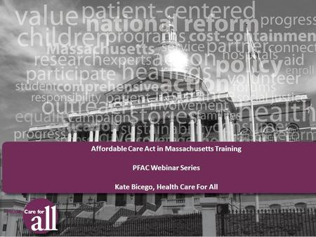 Affordable Care Act in Massachusetts Training PFAC Webinar Series Kate Bicego, Health Care For All.