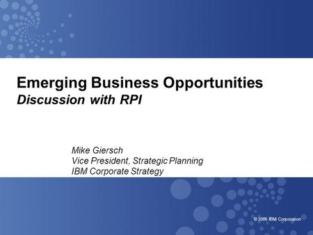 © 2006 IBM Corporation Emerging Business Opportunities Discussion with RPI Mike Giersch Vice President, Strategic Planning IBM Corporate Strategy.