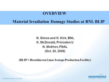 OVERVIEW Material Irradiation Damage Studies at BNL BLIP N. Simos and H. Kirk, BNL K. McDonald, Princeton U N. Mokhov, FNAL (Oct. 20, 2009) (BLIP = Brookhaven.