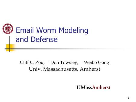1 Email Worm Modeling and Defense Cliff C. Zou, Don Towsley, Weibo Gong Univ. Massachusetts, Amherst.
