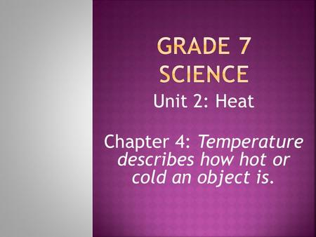 Unit 2: Heat Chapter 4: Temperature describes how hot or cold an object is.