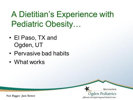 A Dietitian's Experience with Pediatric Obesity… El Paso, TX and Ogden, UT Pervasive bad habits What works.