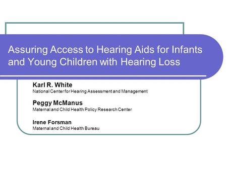 Assuring Access to Hearing Aids for Infants and Young Children with Hearing Loss Karl R. White National Center for Hearing Assessment and Management Peggy.