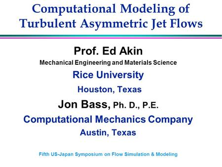 Computational Modeling of Turbulent Asymmetric Jet Flows Prof. Ed Akin Mechanical Engineering and Materials Science Rice University Houston, Texas Jon.