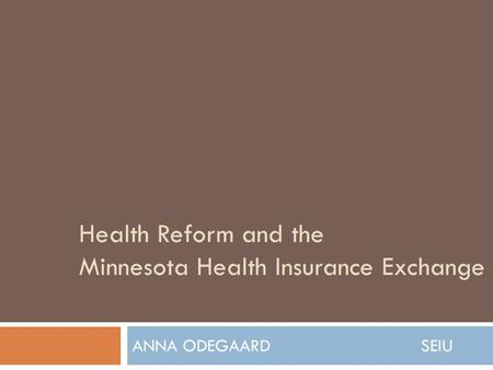 Health Reform and the Minnesota Health Insurance Exchange ANNA ODEGAARD SEIU.