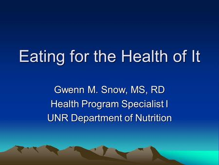 Eating for the Health of It Gwenn M. Snow, MS, RD Health Program Specialist I UNR Department of Nutrition.