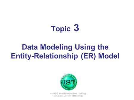 Topic 3 Data Modeling Using the Entity-Relationship (ER) Model Faculty of Information Science and Technology Mahanakorn University of Technology.