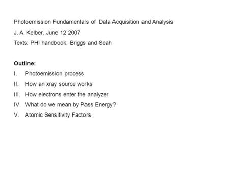 Photoemission Fundamentals of Data Acquisition and Analysis J. A. Kelber, June 12 2007 Texts: PHI handbook, Briggs and Seah Outline: I.Photoemission process.
