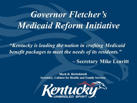 "Governor Fletcher's Medicaid Reform Initiative Mark D. Birdwhistell Secretary, Cabinet for Health and Family Services ""Kentucky is leading the nation in."