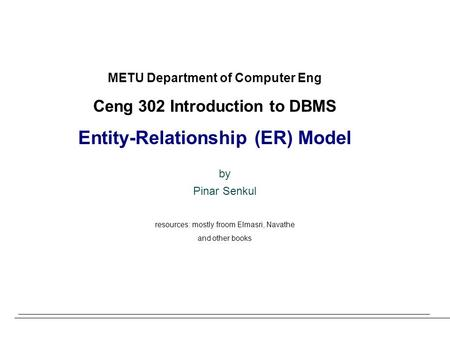 METU Department of Computer Eng Ceng 302 Introduction to DBMS Entity-Relationship (ER) Model by Pinar Senkul resources: mostly froom Elmasri, Navathe and.