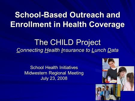 School-Based Outreach and Enrollment in Health Coverage The CHILD Project Connecting Health Insurance to Lunch Data School Health Initiatives Midwestern.