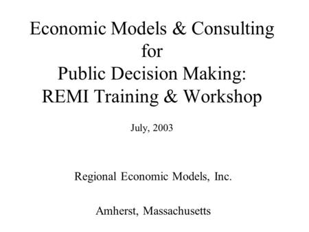 Economic Models & Consulting for Public Decision Making: REMI Training & Workshop July, 2003 Regional Economic Models, Inc. Amherst, Massachusetts.