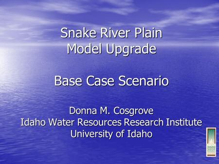Snake River Plain Model Upgrade Base Case Scenario Donna M. Cosgrove Idaho Water Resources Research Institute University of Idaho.
