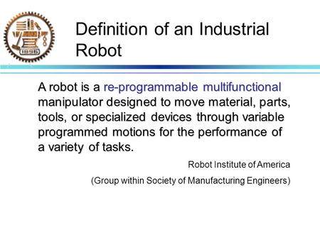 Definition of an Industrial Robot A robot is a re-programmable multifunctional manipulator designed to move material, parts, tools, or specialized devices.