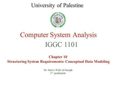 Computer System Analysis Chapter 10 Structuring System Requirements: Conceptual Data Modeling Dr. Sana'a Wafa Al-Sayegh 1 st quadmaster University of Palestine.