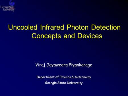 Uncooled Infrared Photon Detection Concepts and Devices Viraj Jayaweera Piyankarage Department of Physics & Astronomy Georgia State University.