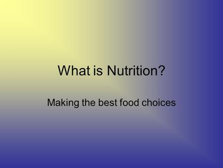 What is Nutrition? Making the best food choices. Canada Food Guide Balanced meals Grains: Carbohydrates Meat and alternatives and dairy: Proteins Fruits.
