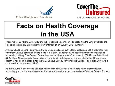 1 Facts on Health Coverage in the USA Prepared for Cover the Uninsured and the Robert Wood Johnson Foundation by the Employee Benefit Research Institute.