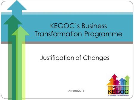 KEGOC's Business Transformation Programme Justification of Changes Astana 2015.