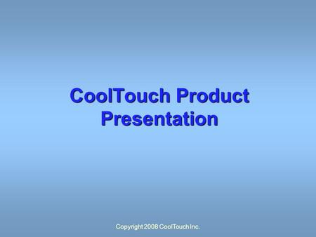 Copyright 2008 CoolTouch Inc. CoolTouch Product Presentation.