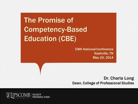 The Promise of Competency-Based Education (CBE) EWA National Conference Nashville, TN May 20, 2014 Dr. Charla Long Dean, College of Professional Studies.