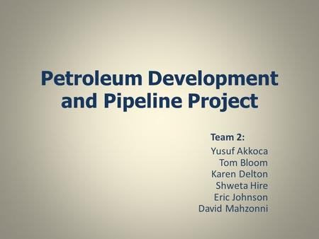 Petroleum Development and Pipeline Project Team 2: Yusuf Akkoca Tom Bloom Karen Delton Shweta Hire Eric Johnson David Mahzonni.