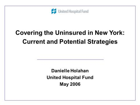 1 Covering the Uninsured in New York: Current and Potential Strategies Danielle Holahan United Hospital Fund May 2006.