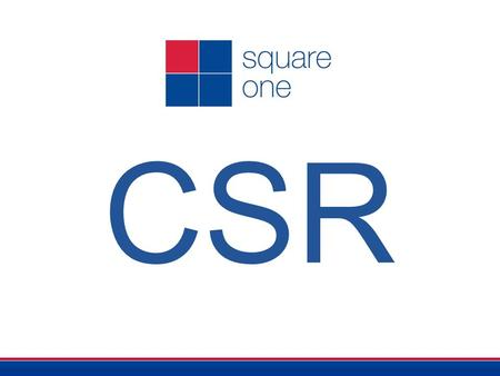 CSR. 1950 CSR good for society 2000's Strategic concept in corporates 2015 Launch of Square One CSR strategy Square One set up 1995 Square One's first.