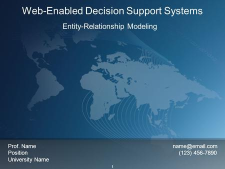 1 Web-Enabled Decision Support Systems Entity-Relationship Modeling Prof. Name Position (123) 456-7890 University Name.