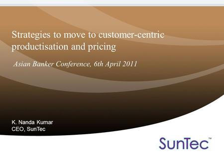 Strategies to move to customer-centric productisation and pricing Asian Banker Conference, 6th April 2011 K. Nanda Kumar CEO, SunTec.