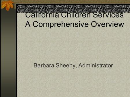 California Children Services A Comprehensive Overview Barbara Sheehy, Administrator.